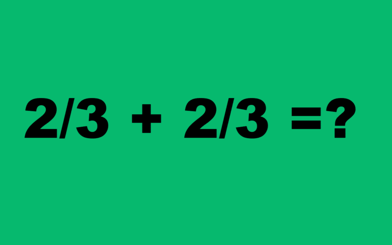 What is 2/3 + 2/3=?